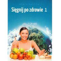 Książki o zdrowiu, medycynie i urodzie, Sięgnij po zdrowie 1 - Agata Radosh (opr. miękka)