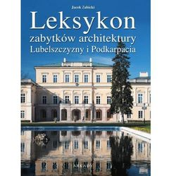 LEKSYKON ZABYTKÓW ARCHITEKTURY LEKSYKON ZABYTKÓW ARCHITEKTURY LUBELSZCZYZNY I PODKARPACIA TW (opr. twarda)