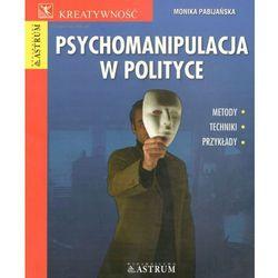 Psychomanipulacja w polityce. Metody, techniki, przykłady (opr. miękka)