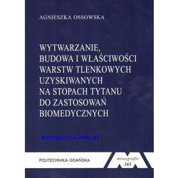 Wytwarzanie, budowa i właściwości warstw tlenkowych uzyskiwanych na stopach tytanu do zastosowań biomedycznych. Seria Monografie nr 165 (opr. miękka)
