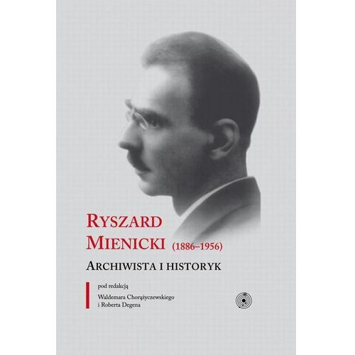 E-booki, Ryszard Mienicki (1886-1956). Archiwista i historyk - Robert Degen, Waldemar Chorążyczewski