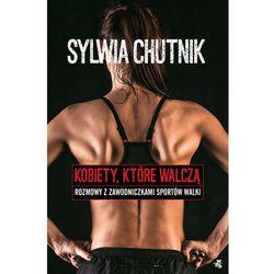 Kobiety, które walczą - rozmowy z zawodniczkami sztuk walki - Sylwia Chutnik (opr. miękka)