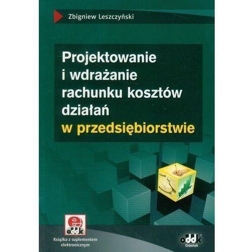 Biblioteka biznesu, Projektowanie i wdrażanie rachunku kosztów działań w przedsiębiorstwie - Zbigniew Leszczyński