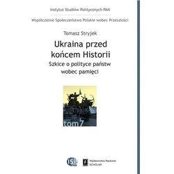 Ukraina przed końcem historii. Szkice o polityce państw wobec pamięci