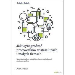 Jak wynagradzać pracowników w start-upach i małych firmach Wskazówki dla przedsiębiorców zarządzają (opr. twarda)