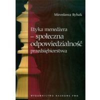 Biblioteka biznesu, Etyka menedżera - społeczna odpowiedzialność przedsiębiorstwa - Mirosława Rybak (opr. miękka)