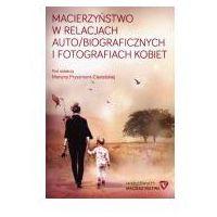 Biografie i wspomnienia, Macierzyństwo w relacjach auto/biograficznych i fotografiach kobiet (opr. miękka)