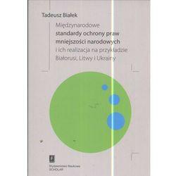 Międzynarodowe standardy ochrony praw mniejszości narodowej i ich realizacja na przykładzie Białorusi Litwy i Ukrainy - Tadeusz Białek (opr. miękka)