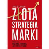 Książki o biznesie i ekonomii, Złota strategia marki. Droga do przewagi rynkowej i wyższych zysków (opr. miękka)