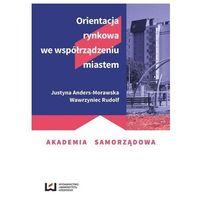 Biblioteka biznesu, Orientacja rynkowa we współrządzeniu miastem - Anders-Morawska Justyna, Rudolf Wawrzyniec (opr. broszurowa)