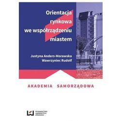 Orientacja rynkowa we współrządzeniu miastem - Anders-Morawska Justyna, Rudolf Wawrzyniec (opr. broszurowa)
