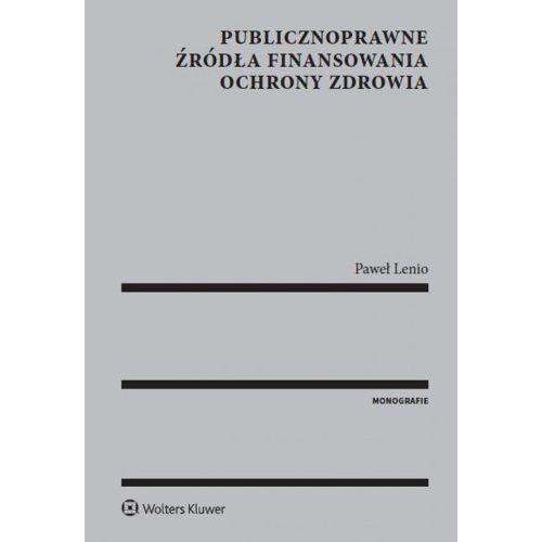 Książki prawnicze i akty prawne, Publicznoprawne źródła finansowania ochrony zdrowia - Paweł Lenio (opr. twarda)