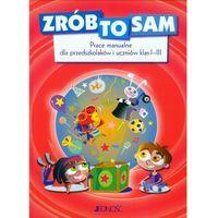 Literatura młodzieżowa, Zrób to sam Prace manualne dla przedszkolaków i uczniów klas 1-3. (opr. twarda)