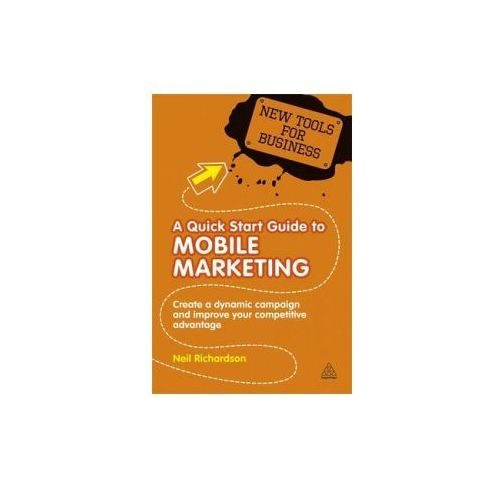 Biblioteka biznesu, A Quick Start Guide To Mobile Marketing : Create A Dynamic Campaign And Improve Your Competitive Advantage