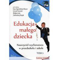 Pedagogika, Edukacja małego dziecka Tom 5. Nauczyciel-wychowawca w przedszkolu i szkole (opr. miękka)