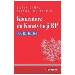 Komentarz do konstytucji rp art. 102, 103, 104 - chmaj marek, juchniewicz joanna