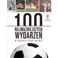 Hobby i poradniki, PZPN 100 najważniejszych wydarzeń w polskiej piłce nożnej - Praca zbiorowa (opr. kartonowa)