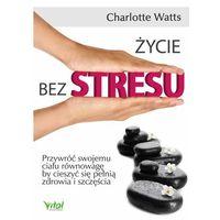 Książki medyczne, Życie bez stresu. Przywróć swojemu ciału równowagę... - Charlotte Watts (opr. miękka)