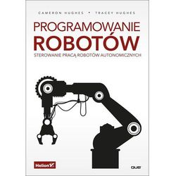Programowanie robotów. Sterowanie pracą robotów autonomicznych - Cameron Hughes (opr. miękka)