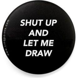 Przypinka czarna Badge Shut Up and Let Me Draw