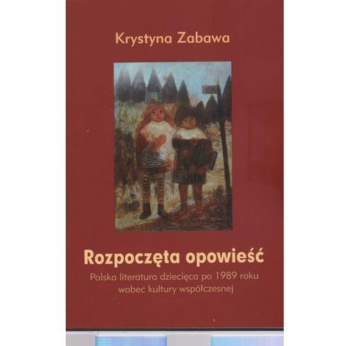 Pozostałe książki, Rozpoczęta opowieść. Polska literatura dziecięca po 1989 roku wobec kultury współczesnej (opr. miękka)