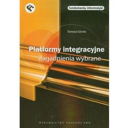 Platformy integracyjne Zagadnienia wybrane - Tomasz Górski (opr. miękka)