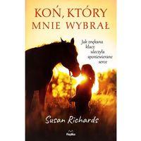 Literatura kobieca, obyczajowa, romanse, Koń, który mnie wybrał. Jak znękana klacz uleczyła sponiewierane serce - SUSAN RICHARDS (opr. miękka)