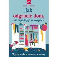 Hobby i poradniki, Jak odgracić dom, nie wpadając w rozpacz - White Dana K. (opr. miękka)