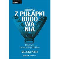 Biblioteka biznesu, Ucieczka z pułapki budowania. Efektywne zarządzanie produktem (opr. broszurowa)