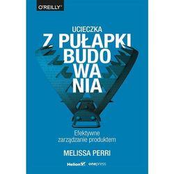 Ucieczka z pułapki budowania. Efektywne zarządzanie produktem (opr. broszurowa)