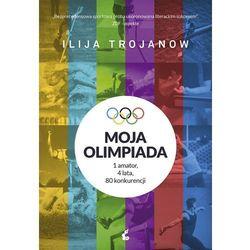 Moja olimpiada. 1 amator, 4 lata, 80 konkurencji - Ilija Trojanow (opr. miękka)