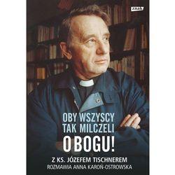 Oby wszyscy tak milczeli o Bogu! Z ks. Józefem Tischnerem rozmawia Anna Karoń-Ostrowska (opr. twarda)