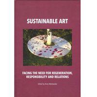 E-booki, Sustainable art Facing the need for regeneration, responsibility and relations - Anna Markowska, Anna Markowska (PDF)