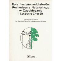 Książki o zdrowiu, medycynie i urodzie, Rola Immunomodulatorów Pochodzenia Naturalnego w Zapobieganiu i Leczeniu Chorób (opr. broszurowa)
