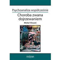 Książki medyczne, PSYCHOANALIZA WSPÓŁCZEŚNIE CHOROBA ZWANA DOJRZEWANIEM MICHEL VINCENT (opr. miękka)