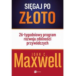 SIĘGAJ PO ZŁOTO 26-TYGODNIOWY PROGRAM ROZWOJU ZDOLNOŚCI PRZYWÓDCZYCH - John Maxwell (opr. miękka)