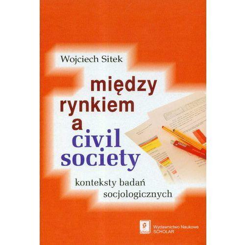 Biblioteka biznesu, Miedzy rynkiem a civil society - Wojciech Sitek (opr. twarda)