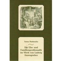 Literaturoznawstwo, Die Ehe- und Familienproblematik im Werk von Ludwig Anzengruber - Anna Pastuszka (opr. miękka)
