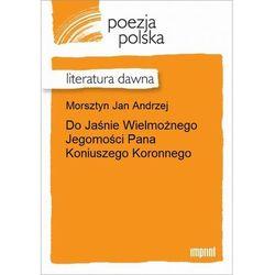 Do Jaśnie Wielmożnego Jegomości Pana Koniuszego Koronnego - Jan Andrzej Morsztyn