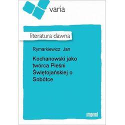 Kochanowski jako twórca Pieśni Świętojańskiej o Sobótce - Jan Rymarkiewicz